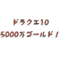 5000万ゴールド|ドラクエ10(DQX)